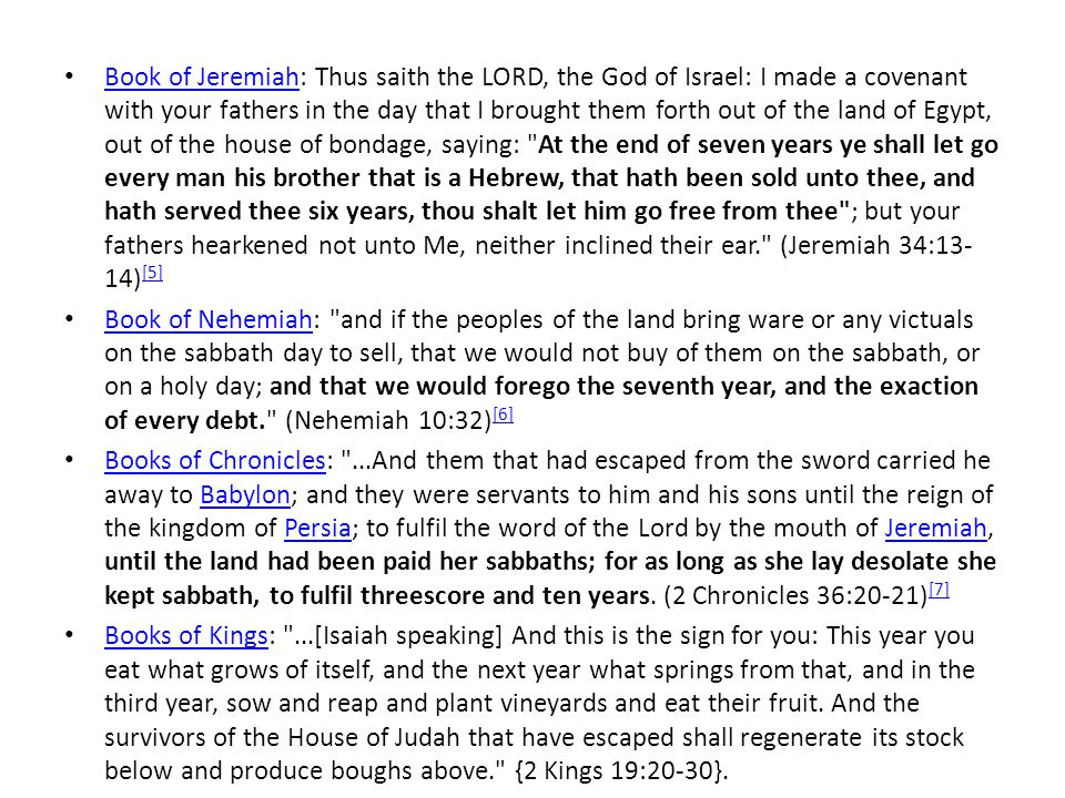 Book of Jeremiah: Thus saith the LORD, the God of Israel: I made a covenant with your fathers in the day that I brought them forth out of the land of Egypt, out of the house of bondage, saying: At the end of seven years ye shall let go every man his brother that is a Hebrew, that hath been sold unto thee, and hath served thee six years, thou shalt let him go free from thee ; but your fathers hearkened not unto Me, neither inclined their ear. (Jeremiah 34:13-14)[5]